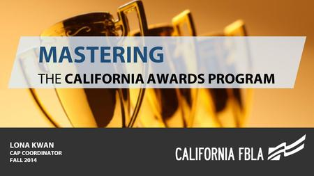 MASTERING THE CALIFORNIA AWARDS PROGRAM LONA KWAN CAP COORDINATOR FALL 2014.