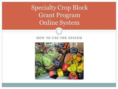 HOW TO USE THE SYSTEM Specialty Crop Block Grant Program Online System.
