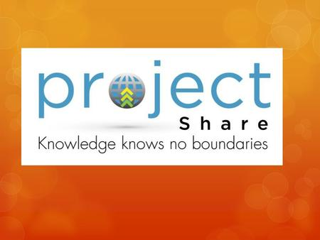 What is Project Share ? Project Share is the portal through which teachers and students can communicate, collaborate, share information and access 21st.