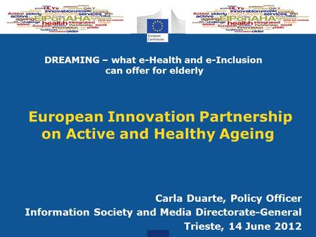 European Innovation Partnership on Active and Healthy Ageing Carla Duarte, Policy Officer Information Society and Media Directorate-General Trieste, 14.