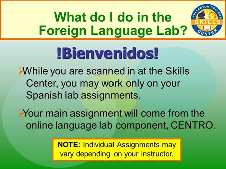 What do I do in the Foreign Language Lab?  While you are scanned in at the Skills Center, you may work only on your Spanish lab assignments.  Your main.