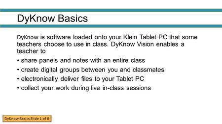 DyKnow Basics DyKnow is software loaded onto your Klein Tablet PC that some teachers choose to use in class. DyKnow Vision enables a teacher to share.