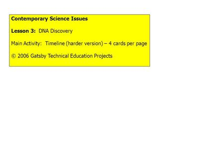Contemporary Science Issues Lesson 3: DNA Discovery Main Activity: Timeline (harder version) – 4 cards per page © 2006 Gatsby Technical Education Projects.