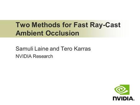 Two Methods for Fast Ray-Cast Ambient Occlusion Samuli Laine and Tero Karras NVIDIA Research.