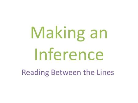 Making an Inference Reading Between the Lines. What Is an Inference? An inference is something that you conclude based partly on evidence and party on.