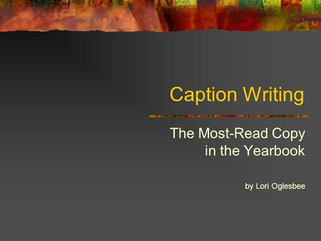 Caption Writing The Most-Read Copy in the Yearbook by Lori Oglesbee.