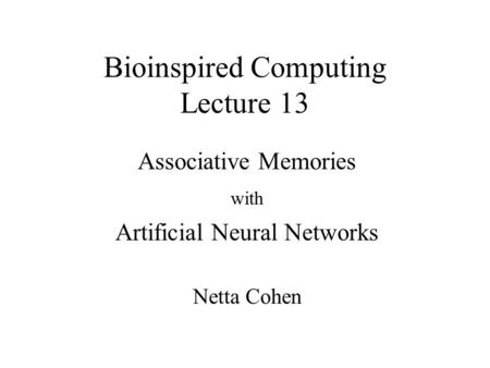 Bioinspired Computing Lecture 13 Associative Memories with Artificial Neural Networks Netta Cohen.