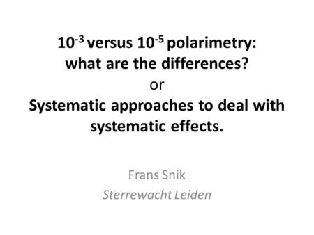 10 -3 versus 10 -5 polarimetry: what are the differences? or Systematic approaches to deal with systematic effects. Frans Snik Sterrewacht Leiden.