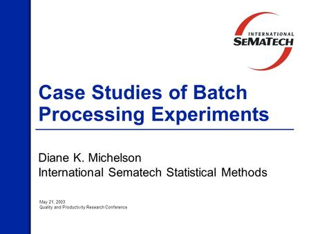 Case Studies of Batch Processing Experiments Diane K. Michelson International Sematech Statistical Methods May 21, 2003 Quality and Productivity Research.