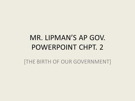 MR. LIPMAN'S AP GOV. POWERPOINT CHPT. 2 [THE BIRTH OF OUR GOVERNMENT]