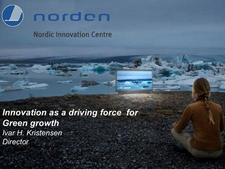 Innovation as a driving force for Green growth Ivar H. Kristensen Director.