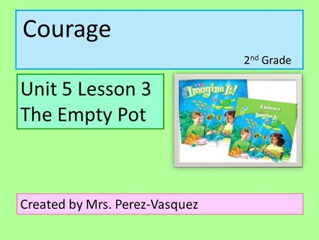 Courage Unit 5 Lesson 3 The Empty Pot Created by Mrs. Perez-Vasquez 2 nd Grade.