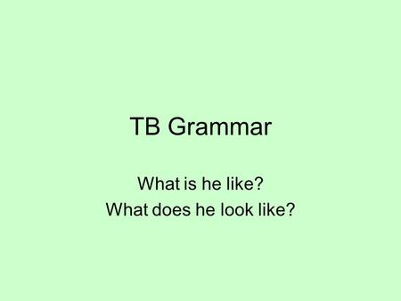 TB Grammar What is he like? What does he look like?