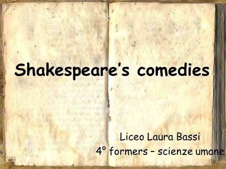 Shakespeare's comedies Liceo Laura Bassi 4° formers – scienze umane.