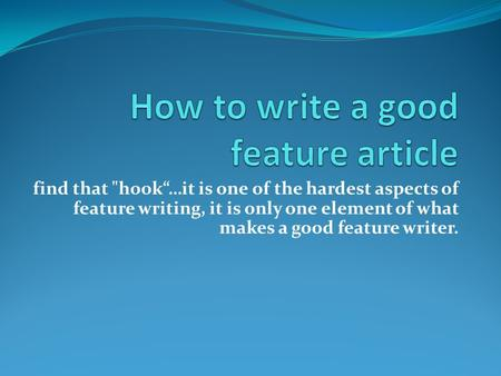 "Find that hook""…it is one of the hardest aspects of feature writing, it is only one element of what makes a good feature writer."