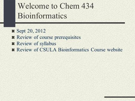 Welcome to Chem 434 Bioinformatics Sept 20, 2012 Review of course prerequisites Review of syllabus Review of CSULA Bioinformatics Course website.
