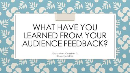 WHAT HAVE YOU LEARNED FROM YOUR AUDIENCE FEEDBACK? Evaluation Question 3 Remy Hamilton.