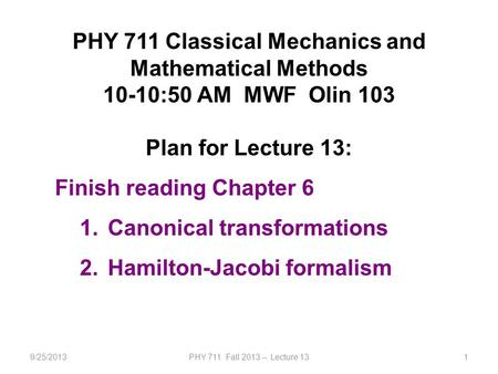 9/25/2013PHY 711 Fall 2013 -- Lecture 131 PHY 711 Classical Mechanics and Mathematical Methods 10-10:50 AM MWF Olin 103 Plan for Lecture 13: Finish reading.