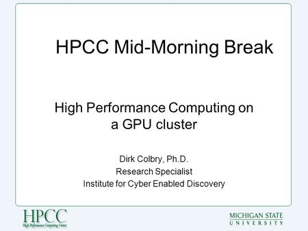 HPCC Mid-Morning Break High Performance Computing on a GPU cluster Dirk Colbry, Ph.D. Research Specialist Institute for Cyber Enabled Discovery.