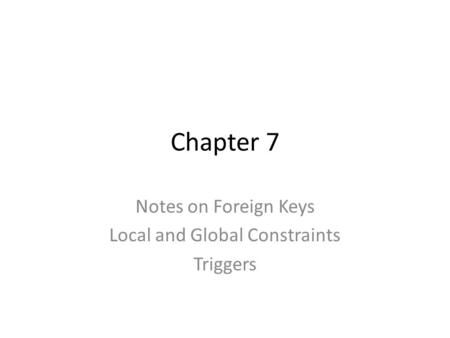 Chapter 7 Notes on Foreign Keys Local and Global Constraints Triggers.