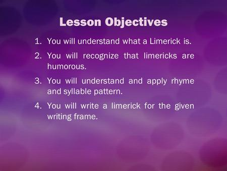Lesson Objectives You will understand what a Limerick is.
