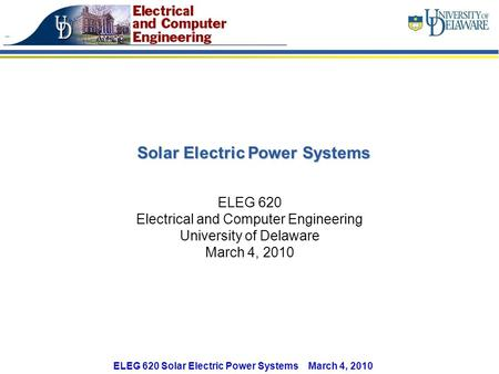 ELEG 620 Solar Electric Power Systems March 4, 2010 Solar Electric Power Systems ELEG 620 Electrical and Computer Engineering University of Delaware March.