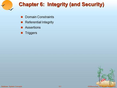 ©Silberschatz, Korth and Sudarshan6.1Database System Concepts Chapter 6: Integrity (and Security) Domain Constraints Referential Integrity Assertions Triggers.