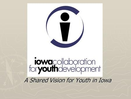 A Shared Vision for Youth in Iowa. ICYD - Origins 1998 –selected to receive a Youth Development State Collaboration Demonstration Grant from the Family.