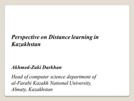 Perspective on Distance learning in Kazakhstan Akhmed-Zaki Darkhan Head of computer science department of al-Farabi Kazakh National University, Almaty,