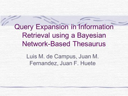 Query Expansion in Information Retrieval using a Bayesian Network-Based Thesaurus Luis M. de Campus, Juan M. Fernandez, Juan F. Huete.