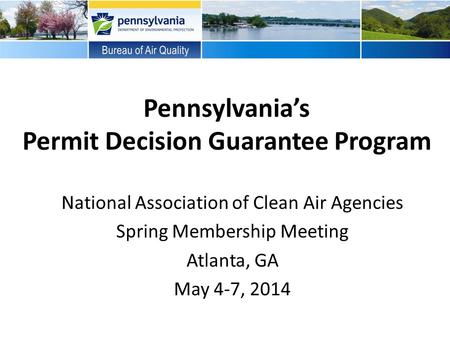 Pennsylvania's Permit Decision Guarantee Program National Association of Clean Air Agencies Spring Membership Meeting Atlanta, GA May 4-7, 2014.