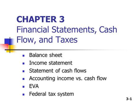 3-1 CHAPTER 3 Financial Statements, Cash Flow, and Taxes Balance sheet Income statement Statement of cash flows Accounting income vs. cash flow EVA Federal.