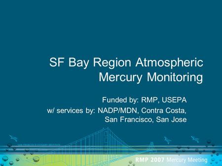 SF Bay Region Atmospheric Mercury Monitoring Funded by: RMP, USEPA w/ services by: NADP/MDN, Contra Costa, San Francisco, San Jose.