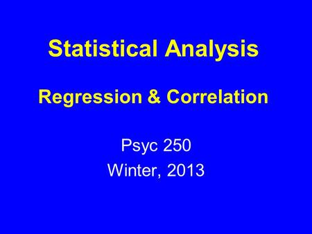 Statistical Analysis Regression & Correlation Psyc 250 Winter, 2013.