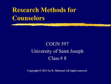 Research Methods for Counselors COUN 597 University of Saint Joseph Class # 8 Copyright © 2015 by R. Halstead. All rights reserved.