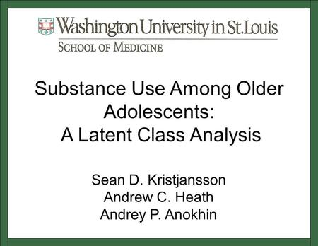 Sean D. Kristjansson Andrew C. Heath Andrey P. Anokhin Substance Use Among Older Adolescents: A Latent Class Analysis.
