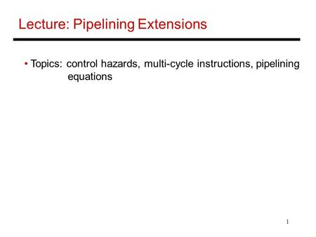 1 Lecture: Pipelining Extensions Topics: control hazards, multi-cycle instructions, pipelining equations.