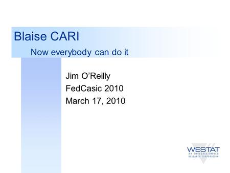 Blaise CARI Now everybody can do it Jim O'Reilly FedCasic 2010 March 17, 2010.