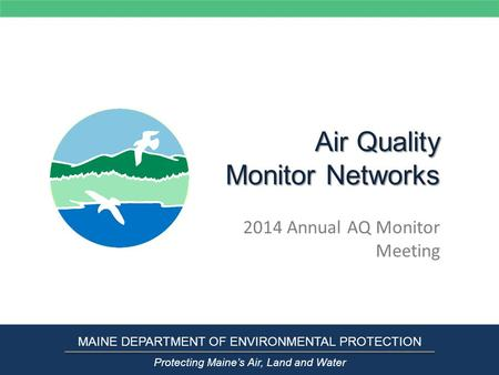 Air Quality Monitor Networks 2014 Annual AQ Monitor Meeting MAINE DEPARTMENT OF ENVIRONMENTAL PROTECTION Protecting Maine's Air, Land and Water.