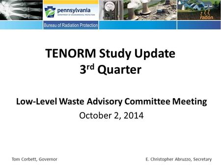 Low-Level Waste Advisory Committee Meeting October 2, 2014 TENORM Study Update 3 rd Quarter Tom Corbett, Governor E. Christopher Abruzzo, Secretary.