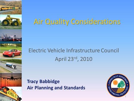 Air Quality Considerations Electric Vehicle Infrastructure Council April 23 rd, 2010 Tracy Babbidge Air Planning and Standards 1.