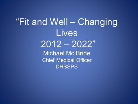 """Fit and Well – Changing Lives 2012 – 2022"" Michael Mc Bride Chief Medical Officer DHSSPS Fit and Well – Changing Lives is the new cross – cutting Public."