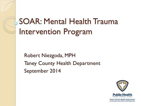 SOAR: Mental Health Trauma Intervention Program Robert Niezgoda, MPH Taney County Health Department September 2014.