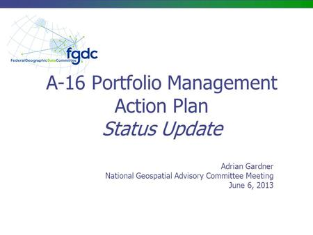 Adrian Gardner National Geospatial Advisory Committee Meeting June 6, 2013 A-16 Portfolio Management Action Plan Status Update.