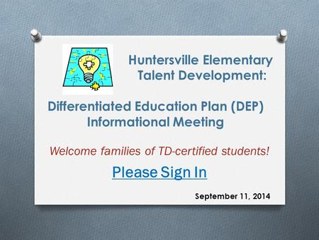 Huntersville Elementary Talent Development: Differentiated Education Plan (DEP) Informational Meeting Welcome families of TD-certified students! Please.