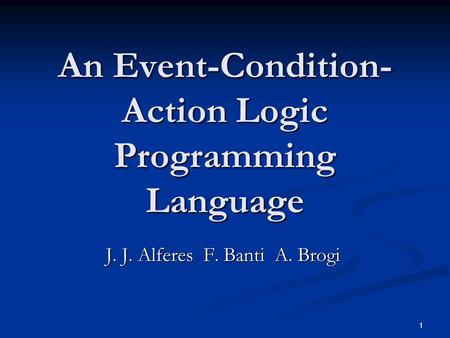 1 An Event-Condition- Action Logic Programming Language J. J. Alferes F. Banti A. Brogi.