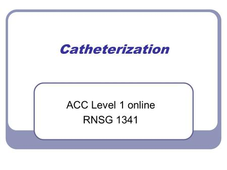 Catheterization ACC Level 1 online RNSG 1341. 1* Confirm physician orders & hospital policy.