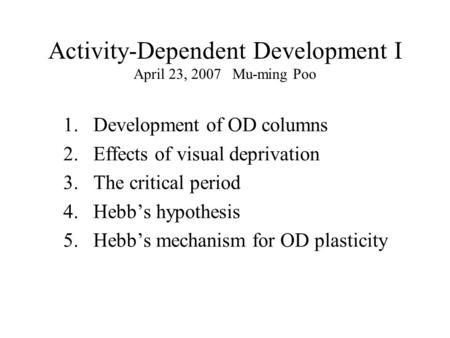 Activity-Dependent Development I April 23, 2007 Mu-ming Poo 1.Development of OD columns 2.Effects of visual deprivation 3. The critical period 4. Hebb's.