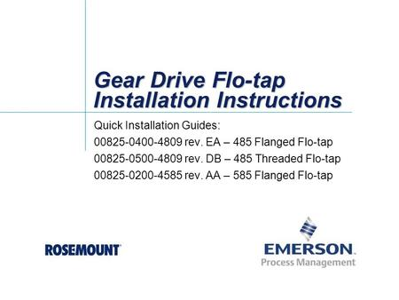 Gear Drive Flo-tap Installation Instructions Quick Installation Guides: 00825-0400-4809 rev. EA – 485 Flanged Flo-tap 00825-0500-4809 rev. DB – 485 Threaded.