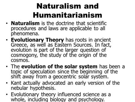Naturalism and Humanitarianism Naturalism is the doctrine that scientific procedures and laws are applicable to all phenomena. Evolutionary Theory has.